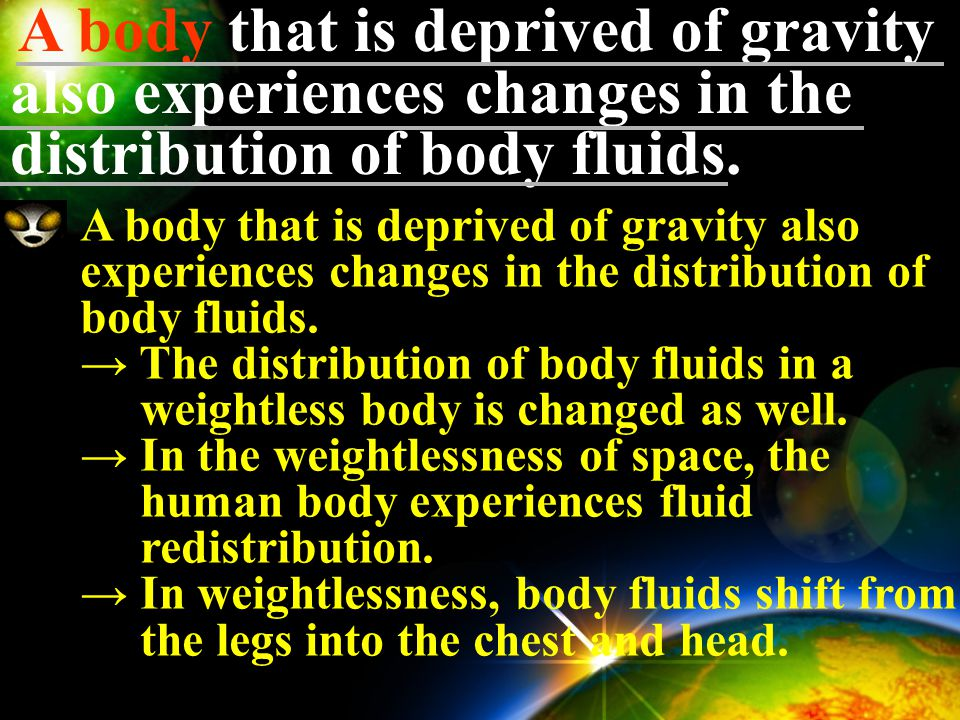 A body that is deprived of gravity also experiences changes in the distribution of body fluids.