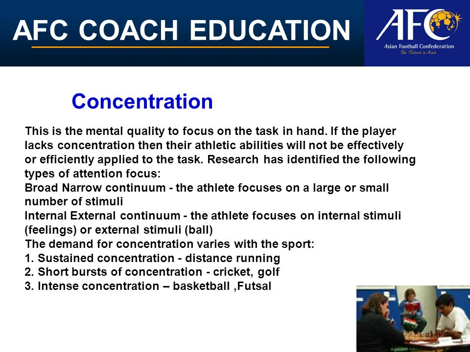 AFC COACH EDUCATION This is the mental quality to focus on the task in hand. If the player lacks concentration then their athletic abilities will not