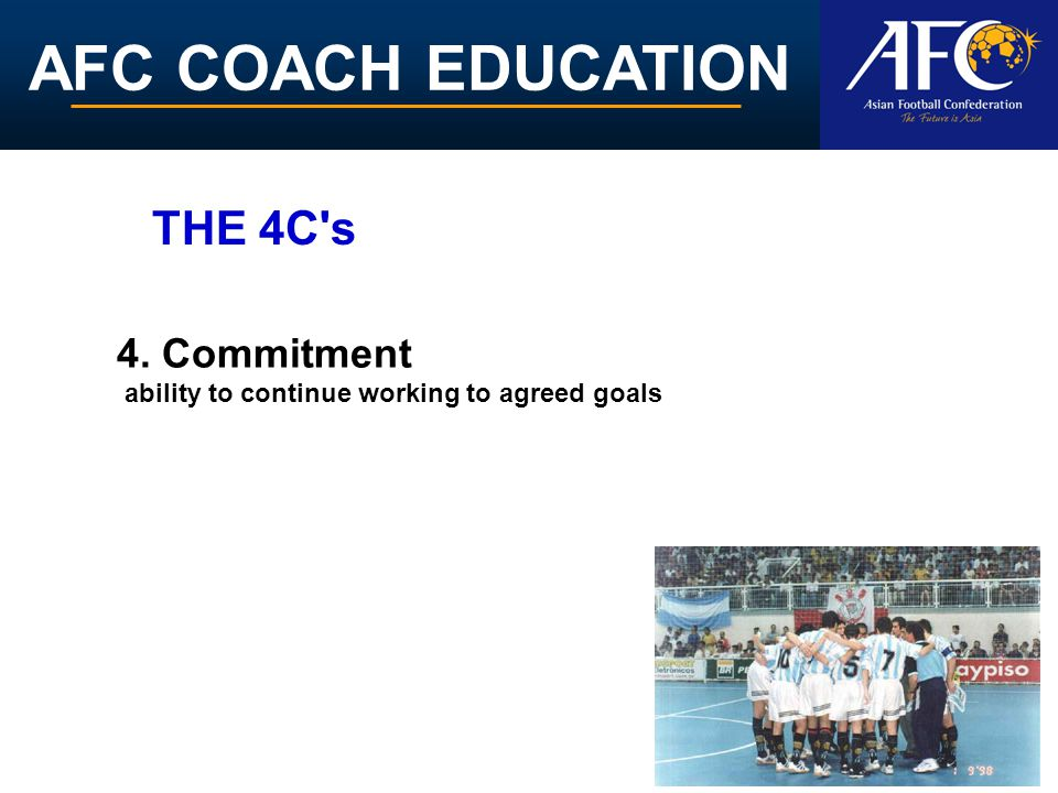 AFC COACH EDUCATION 4. Commitment ability to continue working to agreed goals THE 4C's