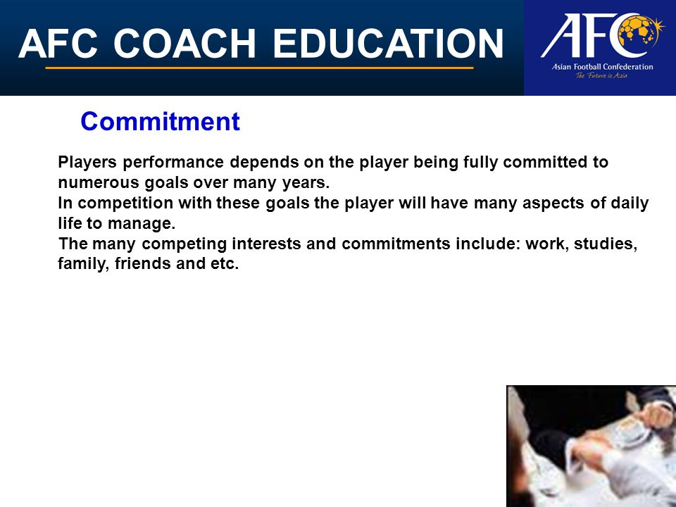 AFC COACH EDUCATION Players performance depends on the player being fully committed to numerous goals over many years. In competition with these goals