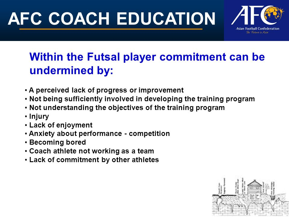 AFC COACH EDUCATION A perceived lack of progress or improvement Not being sufficiently involved in developing the training program Not understanding the objectives of the training program Injury Lack of enjoyment Anxiety about performance - competition Becoming bored Coach athlete not working as a team Lack of commitment by other athletes Within the Futsal player commitment can be undermined by: