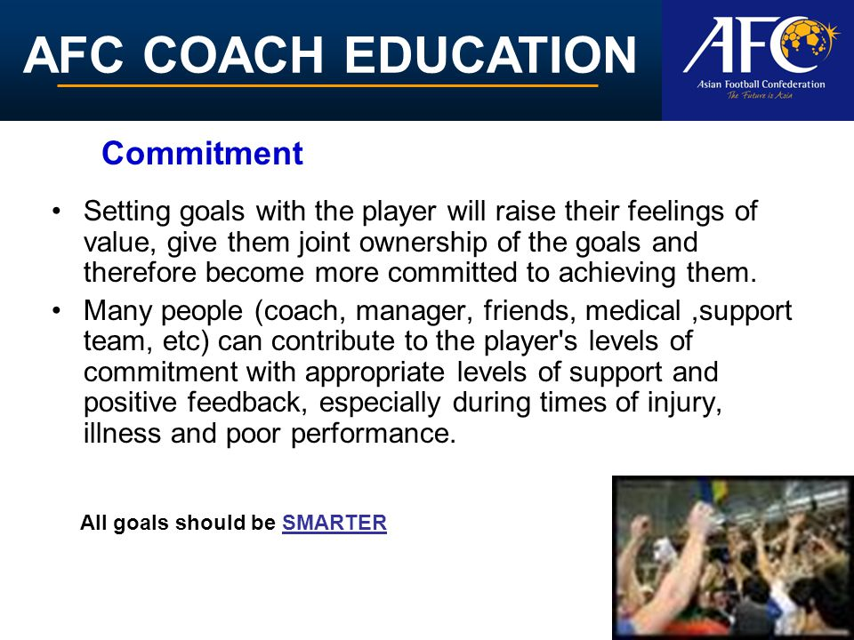 AFC COACH EDUCATION Setting goals with the player will raise their feelings of value, give them joint ownership of the goals and therefore become more committed to achieving them.