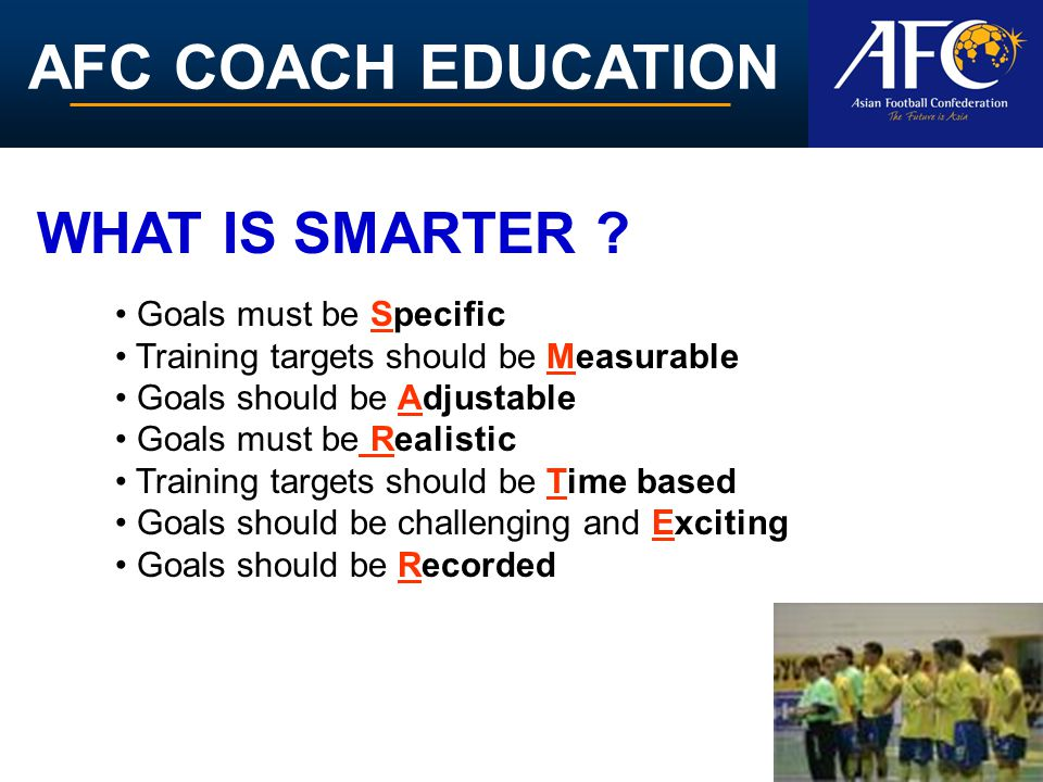 AFC COACH EDUCATION Goals must be Specific Training targets should be Measurable Goals should be Adjustable Goals must be Realistic Training targets should be Time based Goals should be challenging and Exciting Goals should be Recorded WHAT IS SMARTER