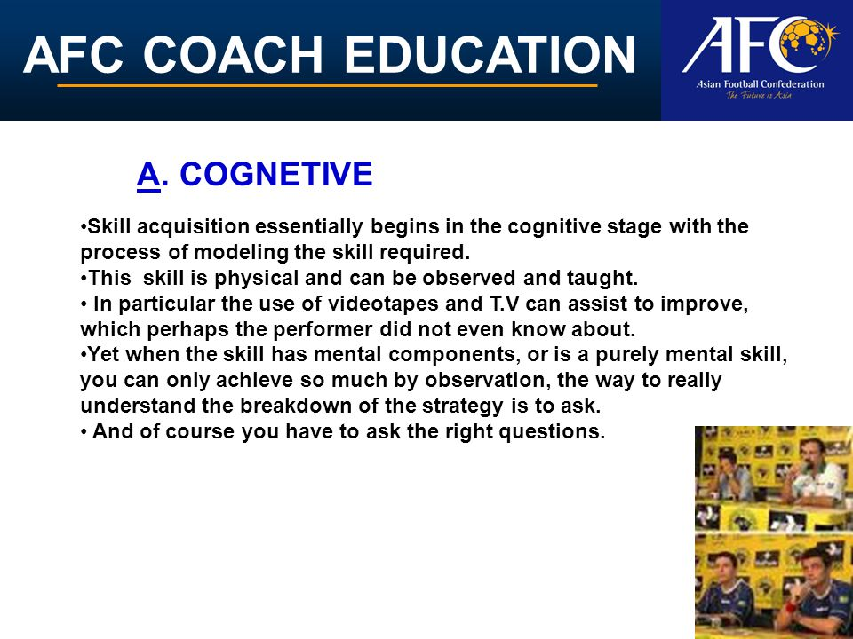 AFC COACH EDUCATION Skill acquisition essentially begins in the cognitive stage with the process of modeling the skill required. This skill is physica