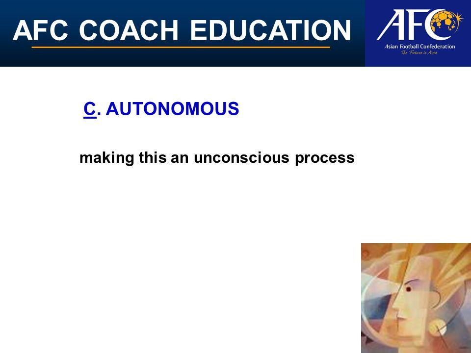 AFC COACH EDUCATION making this an unconscious process C. AUTONOMOUS