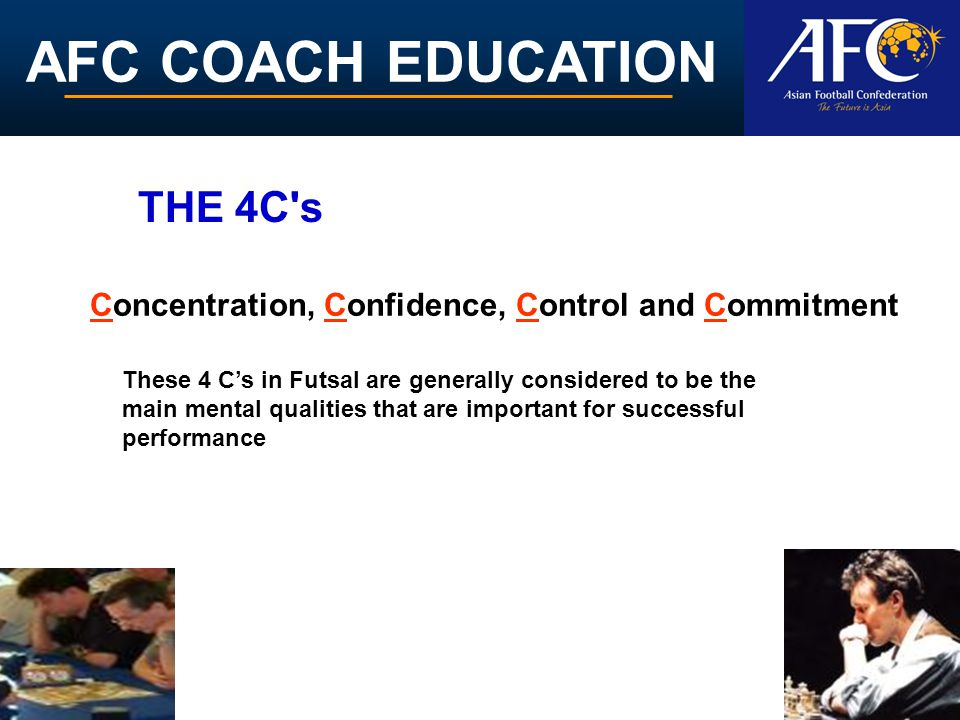 AFC COACH EDUCATION Concentration, Confidence, Control and Commitment THE 4C's These 4 C's in Futsal are generally considered to be the main mental qu