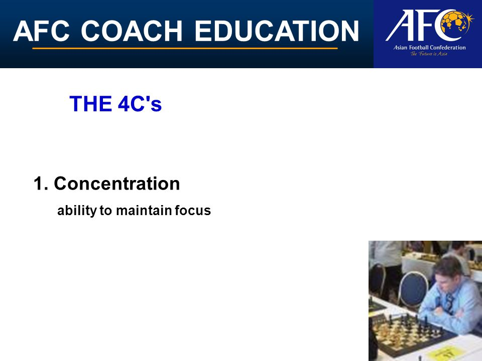 AFC COACH EDUCATION 1. Concentration ability to maintain focus THE 4C s