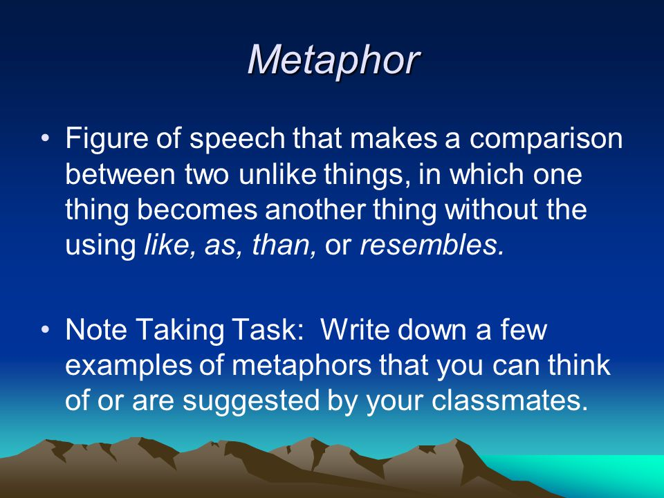Metaphor Figure of speech that makes a comparison between two unlike things, in which one thing becomes another thing without the using like, as, than