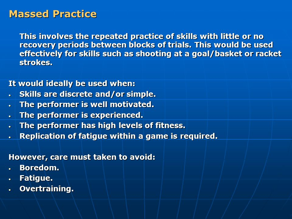 Massed Practice This involves the repeated practice of skills with little or no recovery periods between blocks of trials. This would be used effectiv