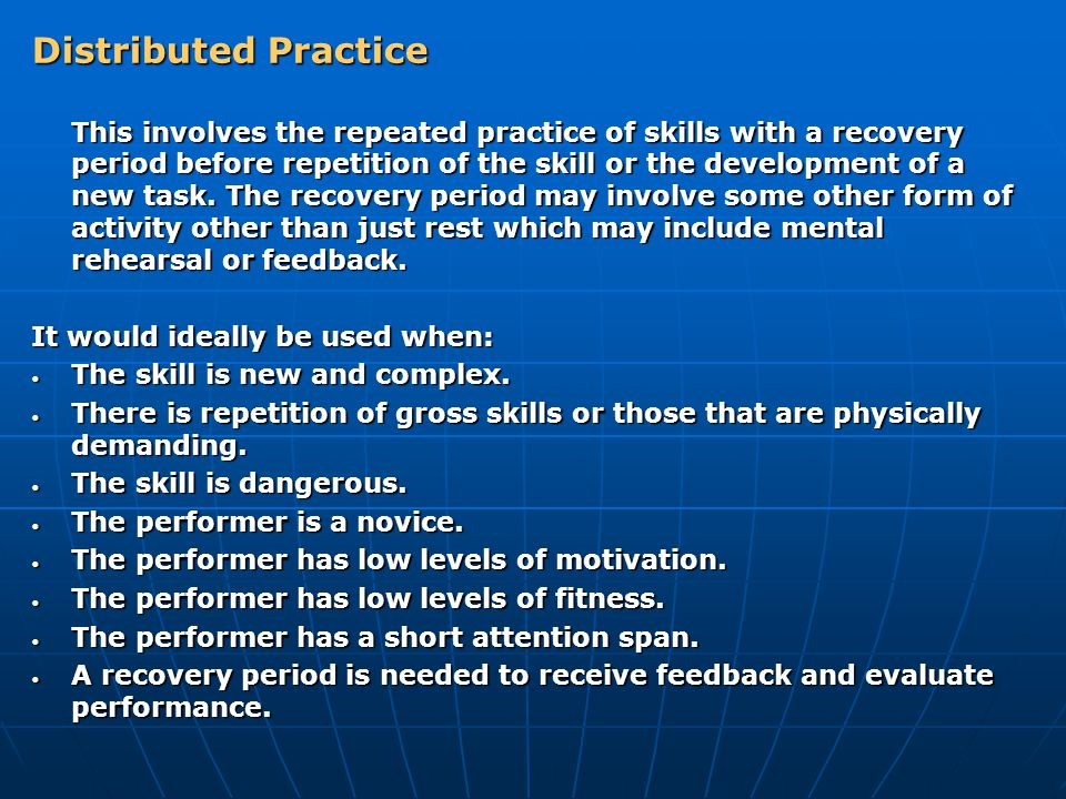 Distributed Practice This involves the repeated practice of skills with a recovery period before repetition of the skill or the development of a new t