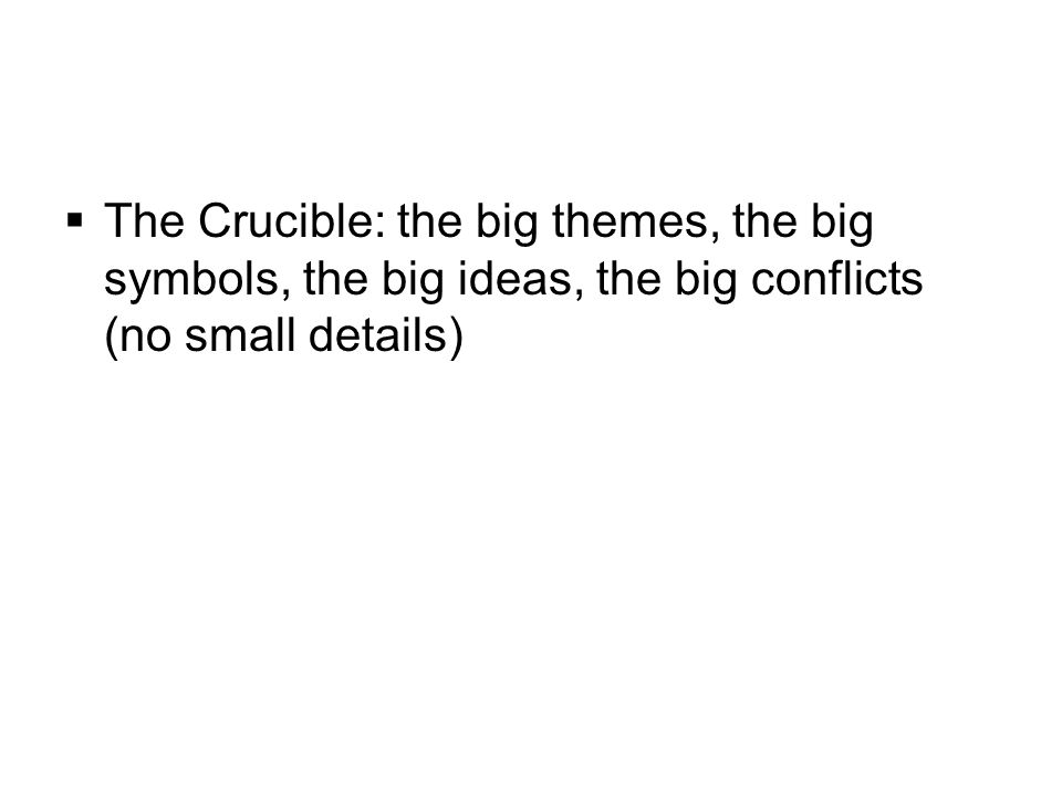  The Crucible: the big themes, the big symbols, the big ideas, the big conflicts (no small details)