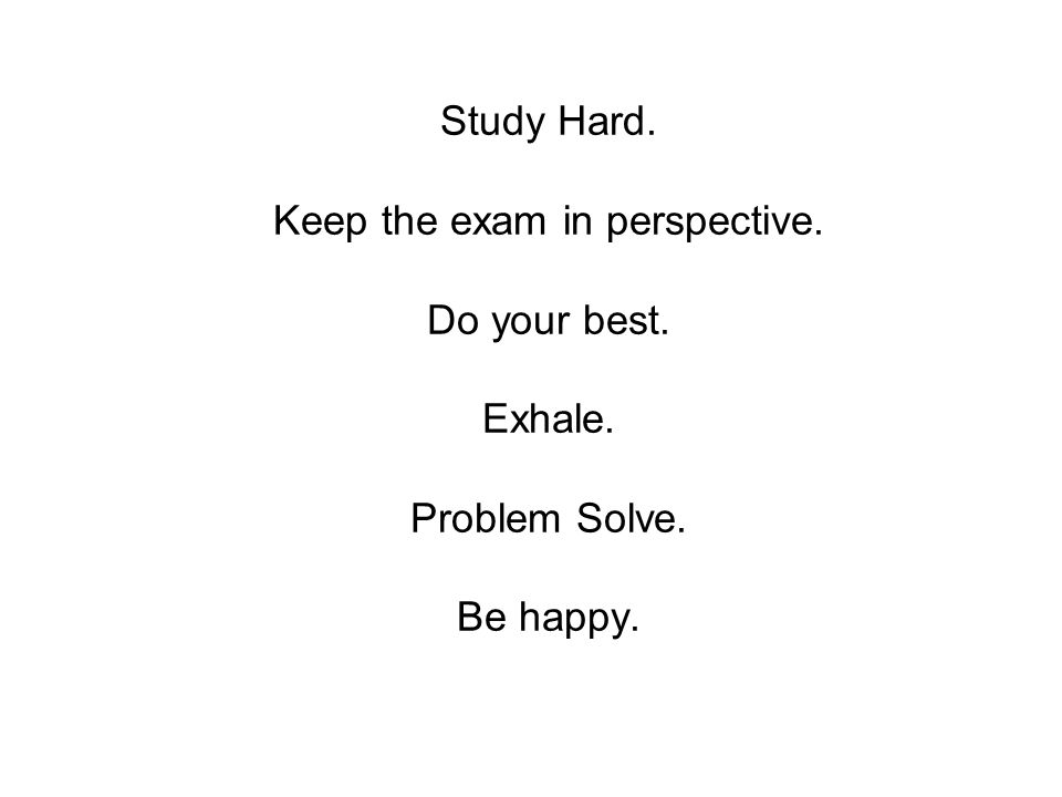 Study Hard. Keep the exam in perspective. Do your best. Exhale. Problem Solve. Be happy.