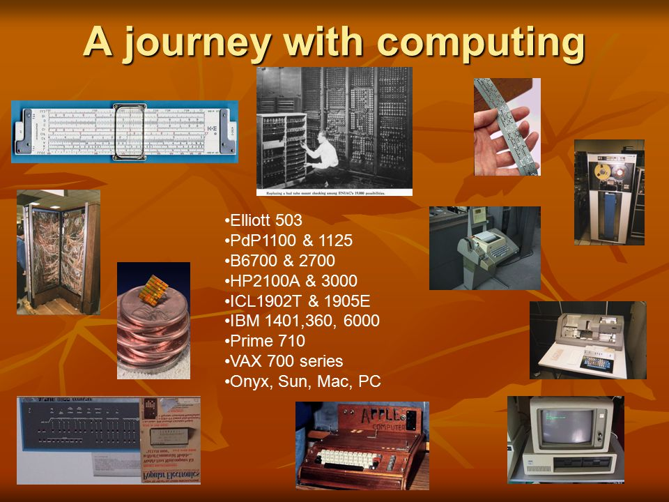 A journey with computing Elliott 503 PdP1100 & 1125 B6700 & 2700 HP2100A & 3000 ICL1902T & 1905E IBM 1401,360, 6000 Prime 710 VAX 700 series Onyx, Sun, Mac, PC