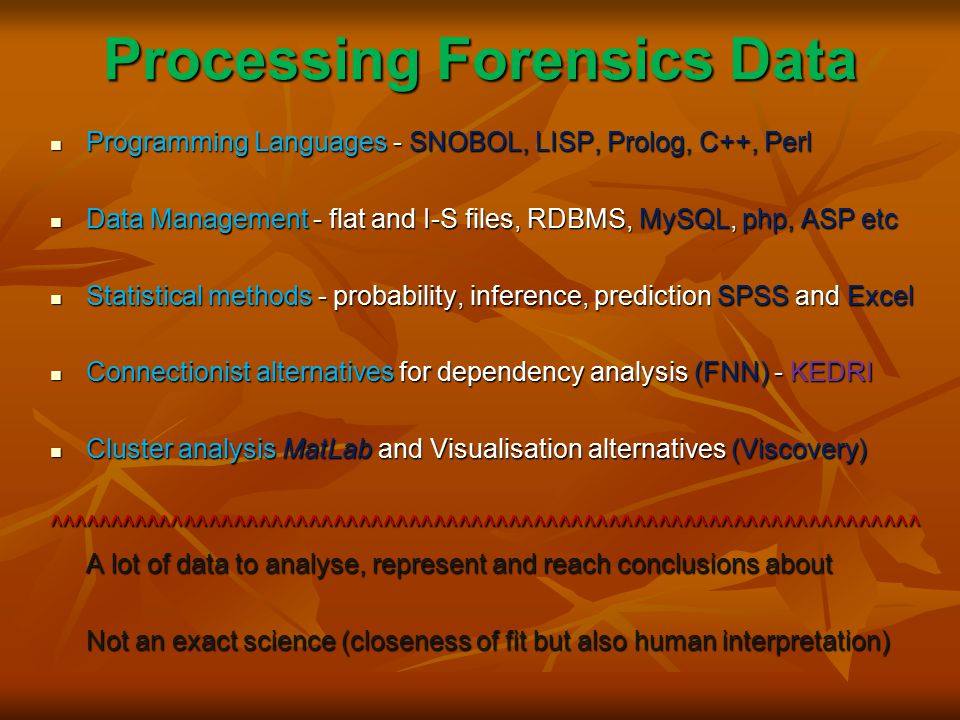 Processing Forensics Data Programming Languages - SNOBOL, LISP, Prolog, C++, Perl Programming Languages - SNOBOL, LISP, Prolog, C++, Perl Data Management - flat and I-S files, RDBMS, MySQL, php, ASP etc Data Management - flat and I-S files, RDBMS, MySQL, php, ASP etc Statistical methods - probability, inference, prediction SPSS and Excel Statistical methods - probability, inference, prediction SPSS and Excel Connectionist alternatives for dependency analysis (FNN) - KEDRI Connectionist alternatives for dependency analysis (FNN) - KEDRI Cluster analysis MatLab and Visualisation alternatives (Viscovery) Cluster analysis MatLab and Visualisation alternatives (Viscovery)^^^^^^^^^^^^^^^^^^^^^^^^^^^^^^^^^^^^^^^^^^^^^^^^^^^^^^^^^^^^^^^^^^^^^^ A lot of data to analyse, represent and reach conclusions about Not an exact science (closeness of fit but also human interpretation)
