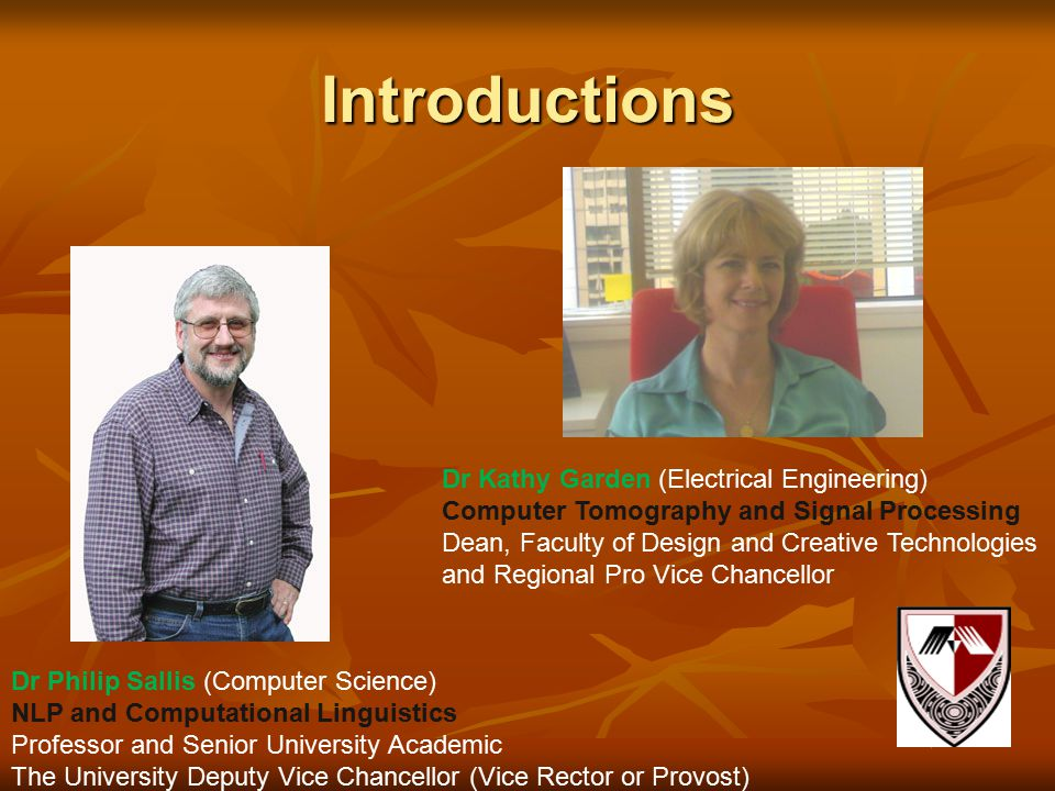Introductions Dr Philip Sallis (Computer Science) NLP and Computational Linguistics Professor and Senior University Academic The University Deputy Vice Chancellor (Vice Rector or Provost) Dr Kathy Garden (Electrical Engineering) Computer Tomography and Signal Processing Dean, Faculty of Design and Creative Technologies and Regional Pro Vice Chancellor
