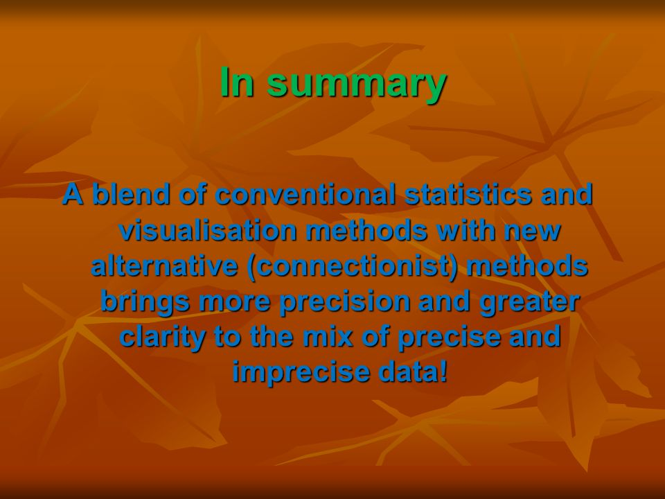 In summary A blend of conventional statistics and visualisation methods with new alternative (connectionist) methods brings more precision and greater clarity to the mix of precise and imprecise data!