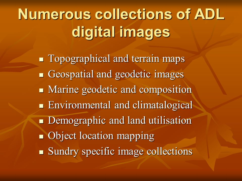 Numerous collections of ADL digital images Topographical and terrain maps Topographical and terrain maps Geospatial and geodetic images Geospatial and geodetic images Marine geodetic and composition Marine geodetic and composition Environmental and climatalogical Environmental and climatalogical Demographic and land utilisation Demographic and land utilisation Object location mapping Object location mapping Sundry specific image collections Sundry specific image collections