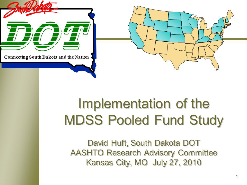 1 Implementation of the MDSS Pooled Fund Study David Huft, South Dakota DOT AASHTO Research Advisory Committee Kansas City, MO July 27, 2010 Connecting South Dakota and the Nation