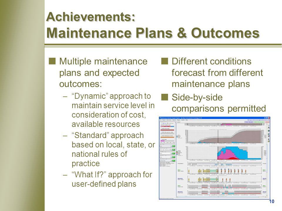 10 Achievements: Maintenance Plans & Outcomes nDifferent conditions forecast from different maintenance plans nSide-by-side comparisons permitted nMultiple maintenance plans and expected outcomes: – Dynamic approach to maintain service level in consideration of cost, available resources – Standard approach based on local, state, or national rules of practice – What If? approach for user-defined plans
