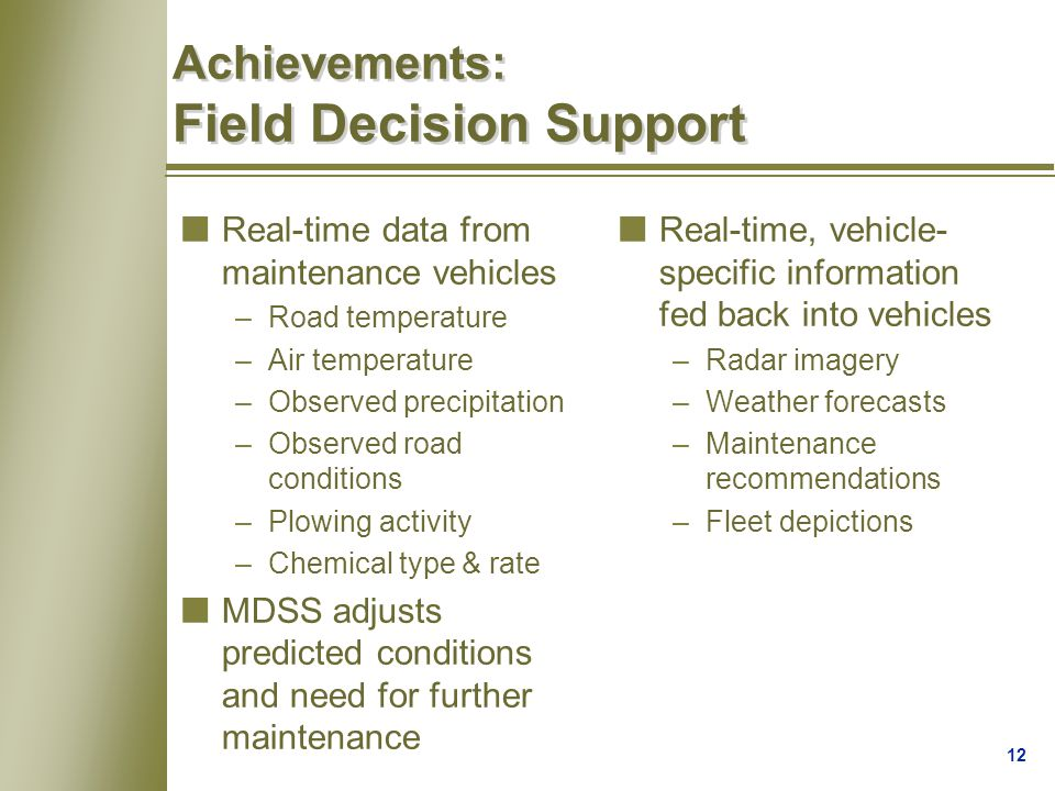12 Achievements: Field Decision Support nReal-time data from maintenance vehicles –Road temperature –Air temperature –Observed precipitation –Observed road conditions –Plowing activity –Chemical type & rate nMDSS adjusts predicted conditions and need for further maintenance nReal-time, vehicle- specific information fed back into vehicles –Radar imagery –Weather forecasts –Maintenance recommendations –Fleet depictions
