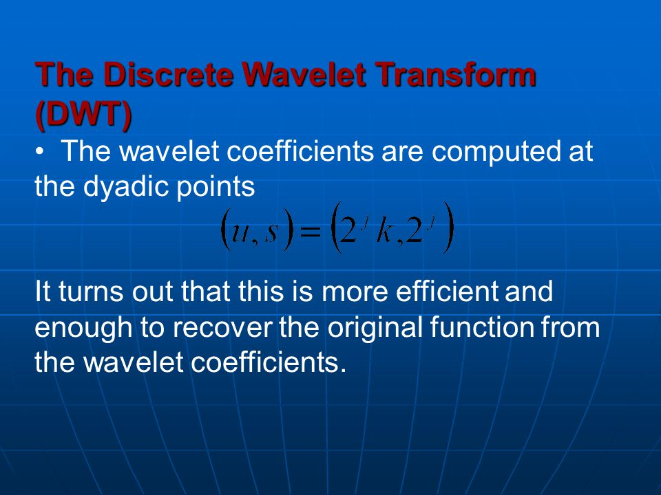 The Discrete Wavelet Transform (DWT) The wavelet coefficients are computed at the dyadic points It turns out that this is more efficient and enough to