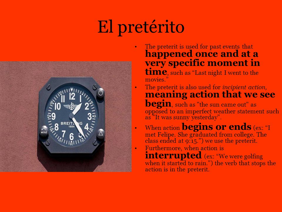 "El pretérito The preterit is used for past events that happened once and at a very specific moment in time, such as ""Last night I went to the movies."""