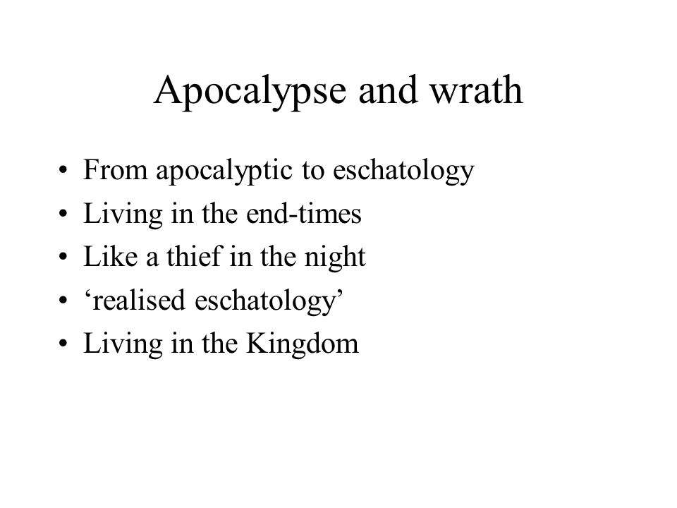 Apocalypse and wrath From apocalyptic to eschatology Living in the end-times Like a thief in the night 'realised eschatology' Living in the Kingdom