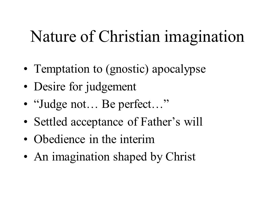 Nature of Christian imagination Temptation to (gnostic) apocalypse Desire for judgement Judge not… Be perfect… Settled acceptance of Father's will Obedience in the interim An imagination shaped by Christ