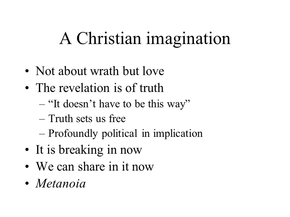 A Christian imagination Not about wrath but love The revelation is of truth – It doesn't have to be this way –Truth sets us free –Profoundly political in implication It is breaking in now We can share in it now Metanoia