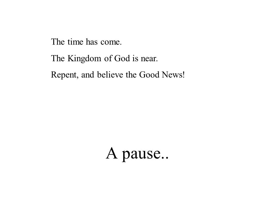 A pause.. The time has come. The Kingdom of God is near. Repent, and believe the Good News!