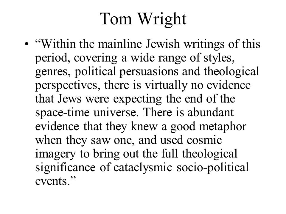 Tom Wright Within the mainline Jewish writings of this period, covering a wide range of styles, genres, political persuasions and theological perspectives, there is virtually no evidence that Jews were expecting the end of the space-time universe.