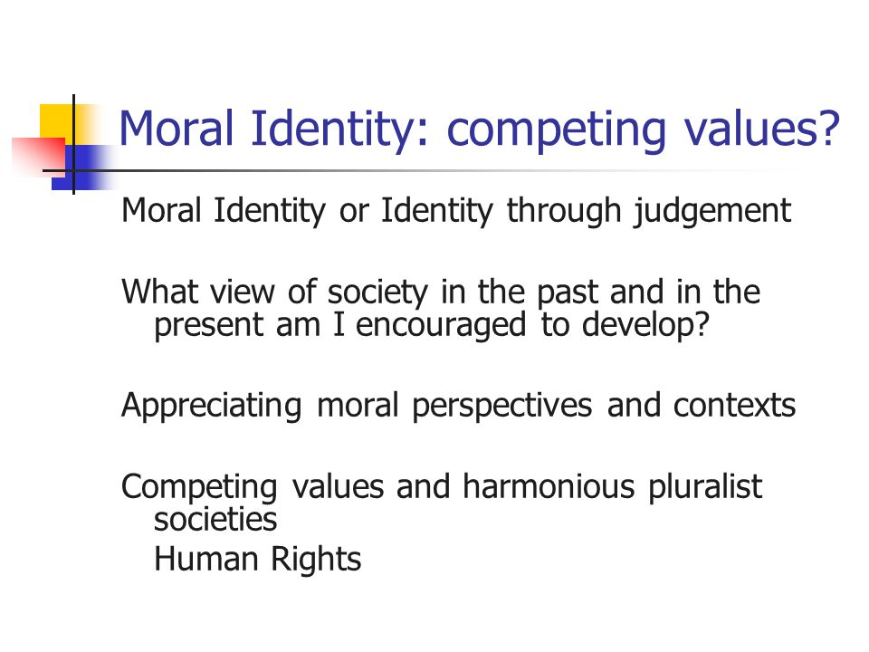 Moral Identity: competing values? Moral Identity or Identity through judgement What view of society in the past and in the present am I encouraged to