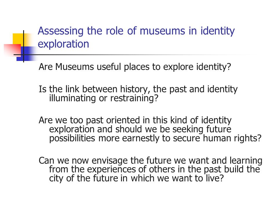 Assessing the role of museums in identity exploration Are Museums useful places to explore identity? Is the link between history, the past and identit