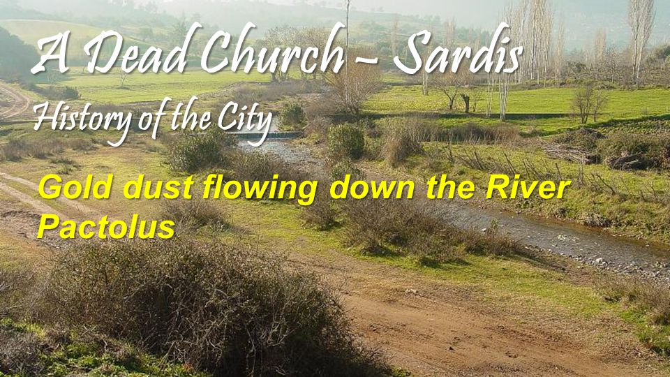 A Dead Church – Sardis History of the City Gold dust flowing down the River Pactolus