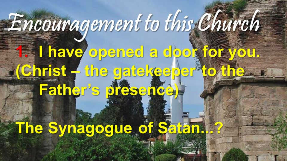 Encouragement to this Church 1.I have opened a door for you. (Christ – the gatekeeper to the Father's presence) The Synagogue of Satan...?