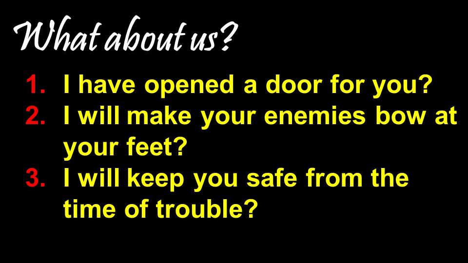 What about us.1.I have opened a door for you. 2.I will make your enemies bow at your feet.