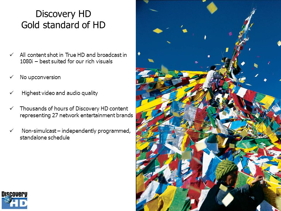 Discovery HD Gold standard of HD All content shot in True HD and broadcast in 1080i – best suited for our rich visuals No upconversion Highest video a