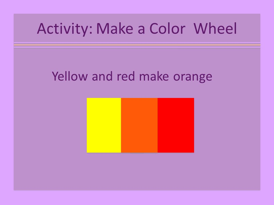 Activity: Make a Color Wheel Yellow and red make orange