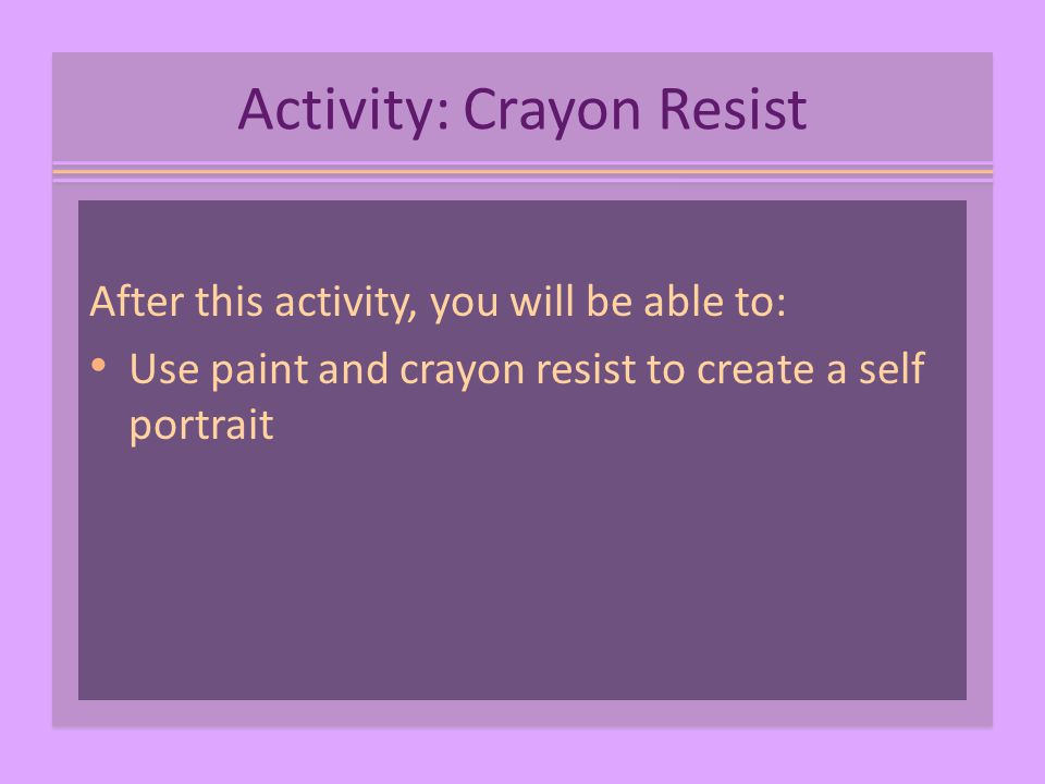 Activity: Crayon Resist After this activity, you will be able to: Use paint and crayon resist to create a self portrait