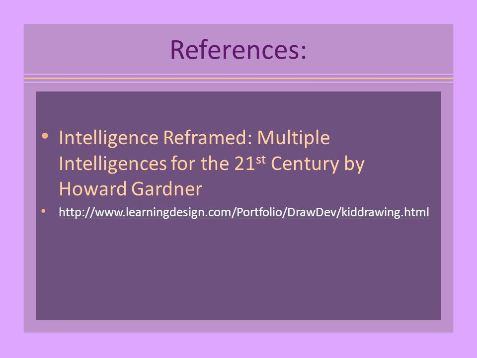 References: Intelligence Reframed: Multiple Intelligences for the 21 st Century by Howard Gardner http://www.learningdesign.com/Portfolio/DrawDev/kiddrawing.html