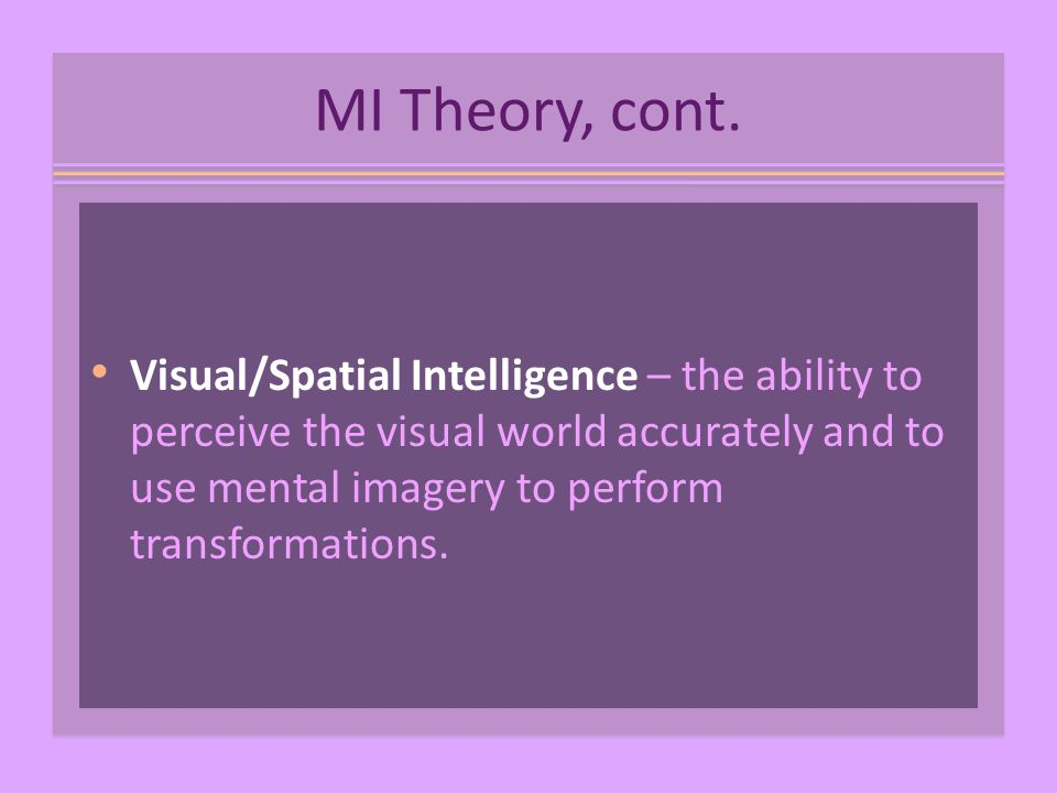 MI Theory, cont. Visual/Spatial Intelligence – the ability to perceive the visual world accurately and to use mental imagery to perform transformation