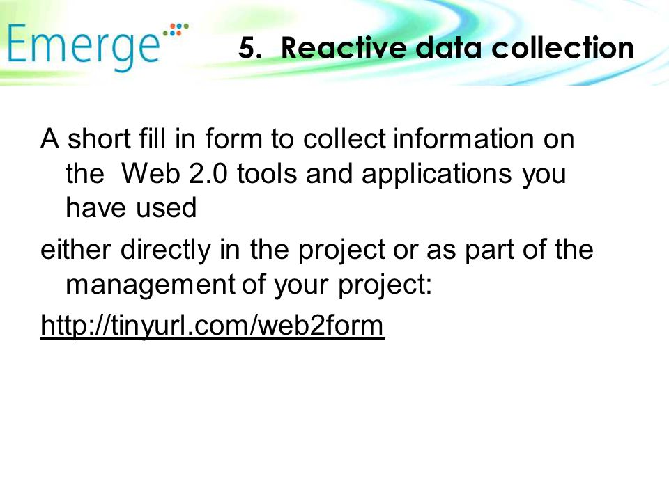 5. Reactive data collection A short fill in form to collect information on the Web 2.0 tools and applications you have used either directly in the pro