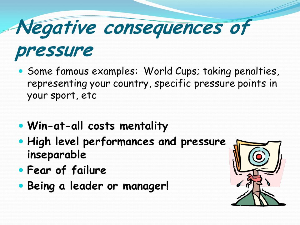 Negative consequences of pressure Some famous examples: World Cups; taking penalties, representing your country, specific pressure points in your sport, etc Win-at-all costs mentality High level performances and pressure inseparable Fear of failure Being a leader or manager!