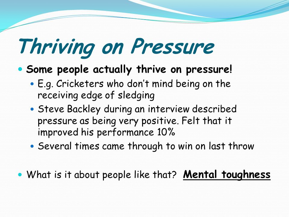 Thriving on Pressure Some people actually thrive on pressure.