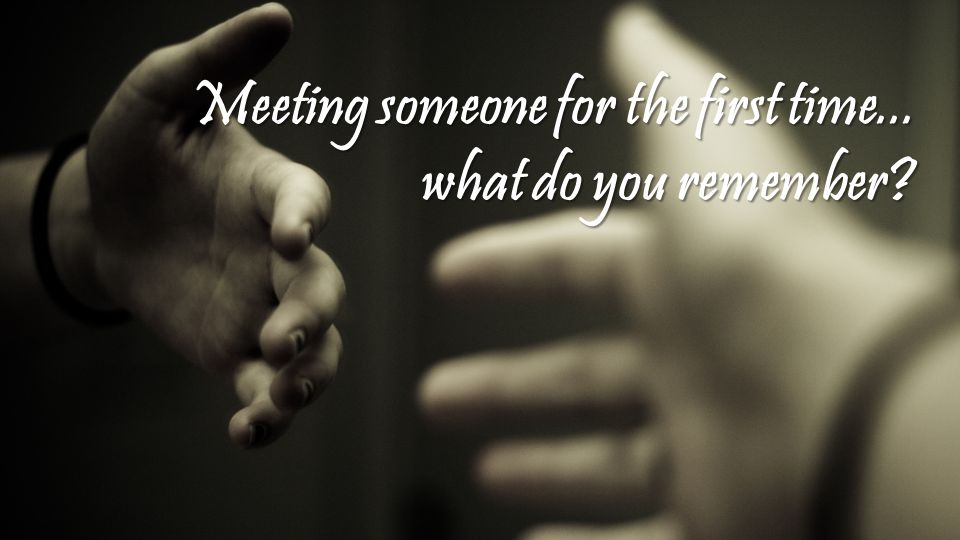 Meeting someone for the first time... what do you remember