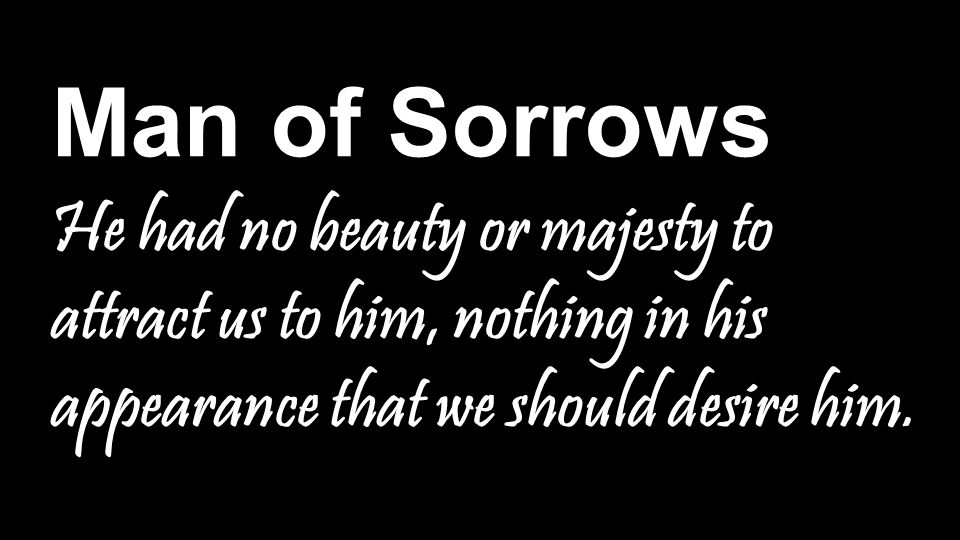 Man of Sorrows He had no beauty or majesty to attract us to him, nothing in his appearance that we should desire him.