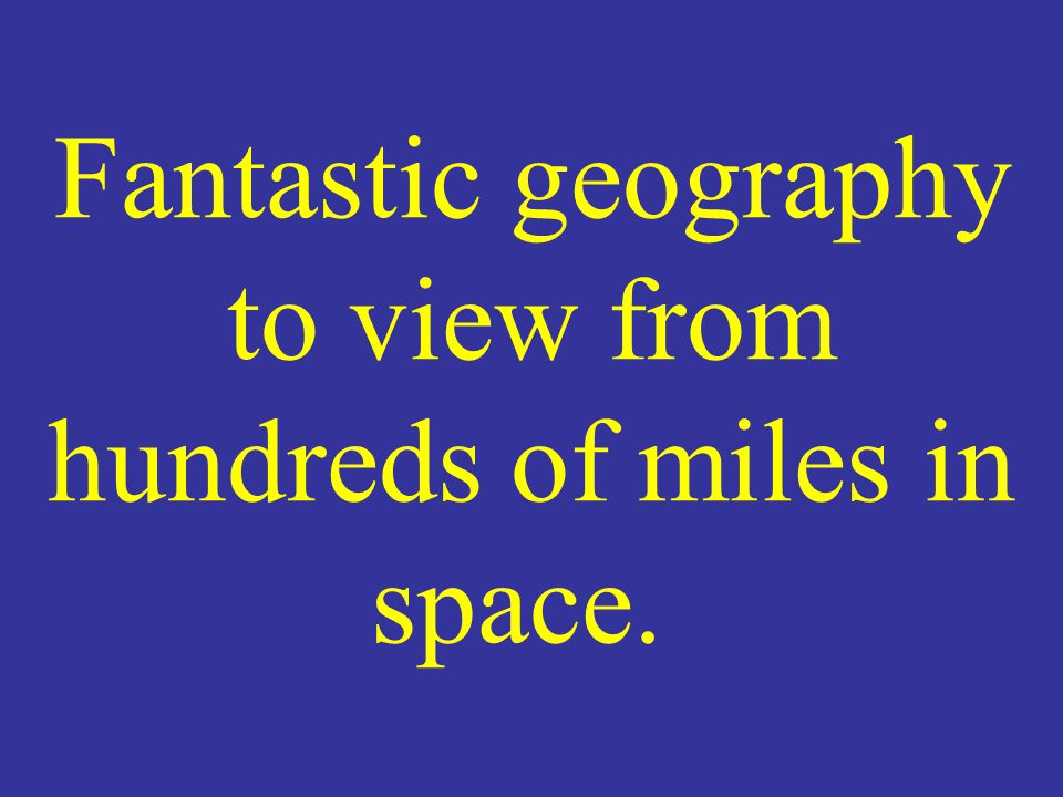 Fantastic geography to view from hundreds of miles in space.
