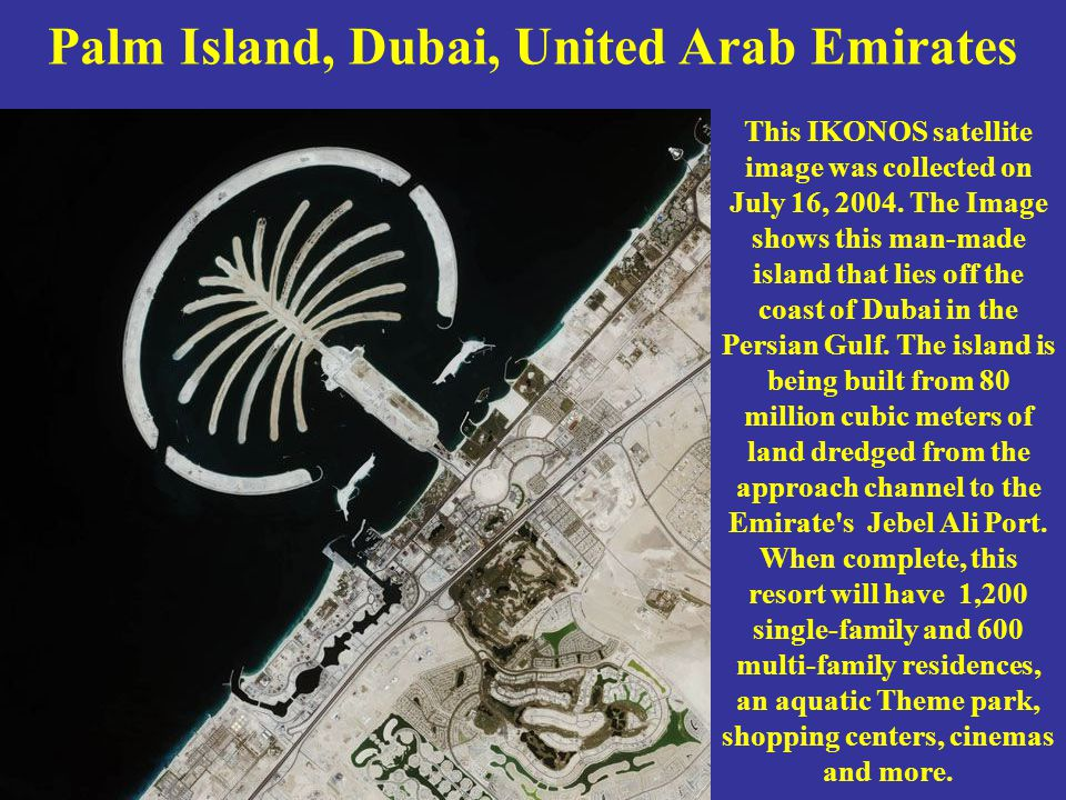 Palm Island, Dubai, United Arab Emirates This IKONOS satellite image was collected on July 16, 2004. The Image shows this man-made island that lies of