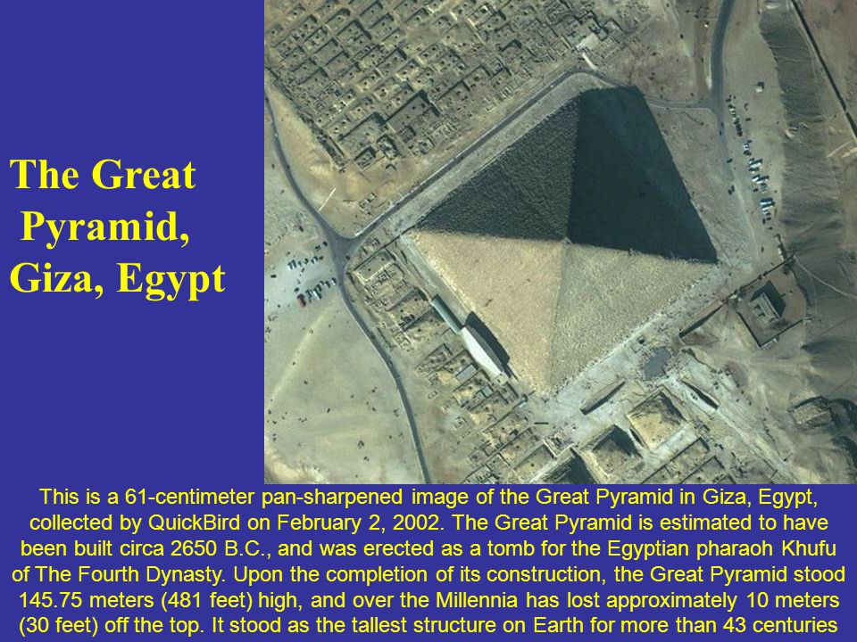 The Great Pyramid, Giza, Egypt This is a 61-centimeter pan-sharpened image of the Great Pyramid in Giza, Egypt, collected by QuickBird on February 2,