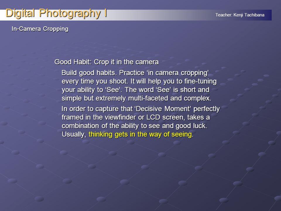 Teacher: Kenji Tachibana Digital Photography I In-Camera Cropping Good Habit: Crop it in the camera Build good habits.